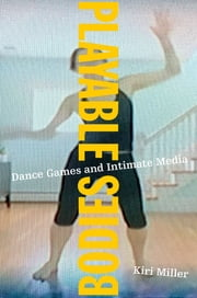 Playable Bodies - Dance Games and Intimate Media ebook by Kiri Miller