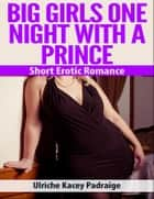 Big Girls One Night with a Prince: Short Erotic Romance ebook by Ulriche Kacey Padraige
