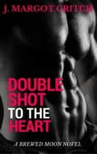 Double Shot to the Heart - Brewed Moon, #2 ebook by J. Margot Critch