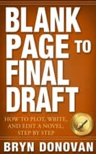 BLANK PAGE TO FINAL DRAFT - How to Plot, Write, and Edit a Novel, Step by Step ebook by Bryn Donovan