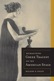 Reimagining Greek Tragedy on the American Stage ebook by Helene P. Foley