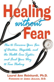 Healing without Fear - How to Overcome Your Fear of Doctors, Hospitals, and the Health Care System and Find Your Way to True Healing ebook by Laurel Ann Reinhardt, Ph.D.,James Jealous, D.O.