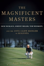 The Magnificent Masters - Jack Nicklaus, Johnny Miller, Tom Weiskopf, and the 1975 Cliffhanger at Augusta ebook by Gil Capps