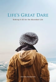 Life's Great Dare: Risking It All for the Abundant Life ebook by Christa Hesselink