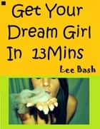 Get Your Dream Girl In Thirteen Minutes ebook by Lee Bash