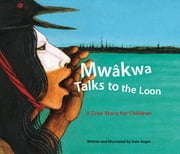 Mwâkwa Talks to the Loon - A Cree Story for Children ebook by Dale Auger