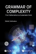 Grammar of Complexity - From Mathematics to a Sustainable World ebook by Dimitri Volchenkov