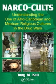 Narco-Cults: Understanding the Use of Afro-Caribbean and Mexican Religious Cultures in the Drug Wars ebook by Kail, Tony M.