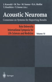Acoustic Neuroma - Consensus on Systems for Reporting Results ebook by J. Kanzaki,M. Tos,M. Sanna,D. A. Moffat,T. Kunihiro,Y. Inoue