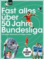 Fast alles über 50 Jahre Bundesliga ebook by Christoph Biermann, Philipp Köster