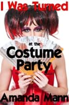 I Was Turned at the Costume Party ebook by Amanda Mann