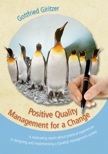 Positive Quality Management for a Change - A motivating report about practical experiences in designing and implementing a (quality) management system eBook by Gottfried Giritzer