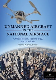 Unmanned Aircraft in the National Airspace - Critical Issues, Technology, and the Law ebook by Donna A. Dulo