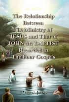 The Relationship Between the Ministry of JESUS and That of JOHN the BAPTIST Recorded in the Four Gospels ebook by Paul C. Jong