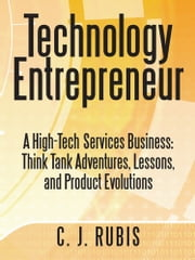 Technology Entrepreneur - A High-Tech Services Business: Think Tank Adventures, Lessons, and Product Evolutions ebook by C. J. Rubis