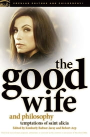 The Good Wife and Philosophy - Temptations of Saint Alicia ebook by Kimberly Baltzer-Jaray,Robert Arp