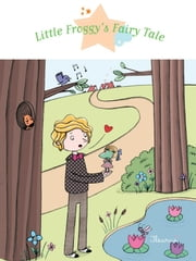 Little Froggy's Fairy Tale - Fantasy Stories, Stories to Read to Big Boys and Girls ebook by Eléonore Cannone,Rosalinde Bonnet