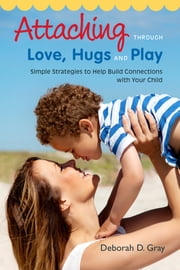 Attaching Through Love, Hugs and Play - Simple Strategies to Help Build Connections with Your Child 電子書 by Deborah D. Gray