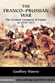 The Franco-Prussian War: The German Conquest of France in 1870 1871 ebook by Wawro, Geoffrey