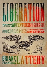 Liberation - Being the Adventures of the Slick Six After the Collapse of the United States of America ebook by Brian Francis Slattery