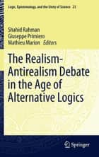 The Realism-Antirealism Debate in the Age of Alternative Logics ebook by Shahid Rahman, Giuseppe Primiero, Mathieu Marion