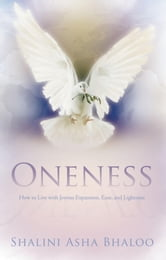 Oneness - How to Live with Joyous Expansion, Ease, and Lightness ebook by Shalini Asha Bhaloo