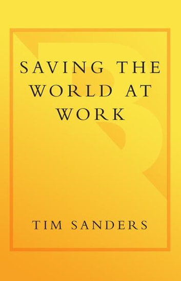 Saving the World at Work - What Companies and Individuals Can Do to Go Beyond Making a Profit to Making a Difference ebook by Tim Sanders