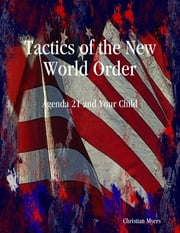 Tactics of the New World Order: Agenda 21 and Your Child ebook by Christian Myers