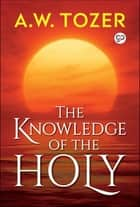 The Knowledge of the Holy - The Attributes of God ebook by AW Tozer