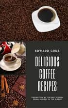 Delicious Coffee Recipes - Collection of the Best Coffee Drink Recipes in the World ebook by Edward Cruz
