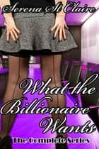 What the Billionaire Wants (Complete 3 Story Bundle) ebook by Serena St Claire