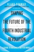 Shaping the Future of the Fourth Industrial Revolution - A guide to building a better world eBook by Klaus Schwab, Nicholas Davis