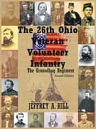 The 26Th Ohio Veteran Volunteer Infantry - The Groundhog Regiment ebook by Jeffrey A. Hill