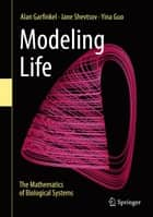 Modeling Life - The Mathematics of Biological Systems ebook by Alan Garfinkel, Jane Shevtsov, Yina Guo