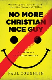 No More Christian Nice Guy - When Being Nice--Instead of Good--Hurts Men, Women, and Children ebook by Paul Coughlin