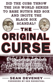 The Original Curse: Did the Cubs Throw the 1918 World Series to Babe Ruth's Red Sox and Incite the Black Sox Scandal? ebook by Sean Deveney