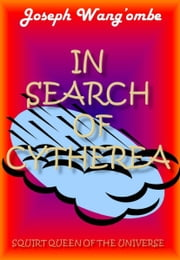 In Search of Cytherea, Squirt Queen Of The Universe ebook by Joseph Wang'ombe