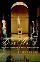 Dark Water - Flood and Redemption in Florence--The City of Masterpieces ebook by Robert Clark