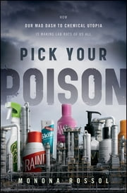 Pick Your Poison - How Our Mad Dash to Chemical Utopia is Making Lab Rats of Us All ebook by Monona Rossol