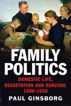 Family Politics - Domestic Life, Devastation and Survival, 1900-1950 ebook by Paul Ginsborg