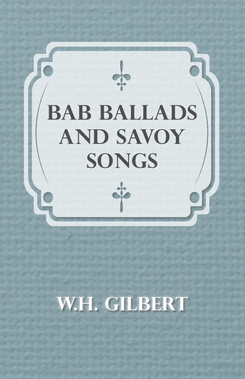 Bab Ballads And Savoy Songs ebook by W. H. Gilbert
