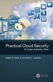 Practical Cloud Security - A Cross-Industry View ebook by Melvin B. Greer, Jr.,Kevin L. Jackson