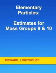 Elementary Particles: Estimates for Mass Groups 9 & 10 ebook by Richard Lighthouse