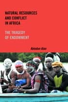 Natural Resources and Conflict in Africa ebook by Abiodun Alao