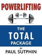 Powerlifting : The TOTAL Package ebook by Paul Sutphin