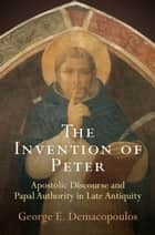 The Invention of Peter - Apostolic Discourse and Papal Authority in Late Antiquity ebook by