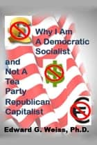 Why I Am A Democratic Socialist and Not A Tea Party Republican Capitalist ebook by Ed Weiss