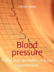 Blood pressure - Relief and remedies to ease hypertension ebook by Infinite Ideas,Dr Rob Hicks