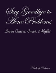 Say Goodbye to Acne Problems Learn Causes, Cures, & Myths ebook by Kimberly Roberson
