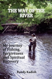 The Way of the River: My Journey of Fishing, Forgiveness and Spiritual Recovery ebook by Randy Kadish